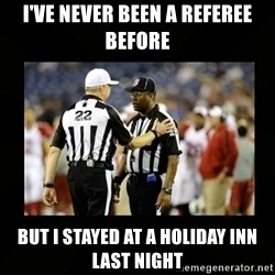 Replacement Ref - I've never been a referee before But I stayed at a Holiday Inn last night