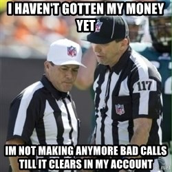 NFL Referees - I haven't gotten my money yet Im not making anymore bad calls till it clears in my account