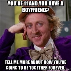 Willy Wonka - You're 11 and you have a boyfriend? tell me more about how you're going to be together forever.