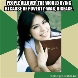 Condescending Christian - People allover the world dying because of poverty, war, disease.