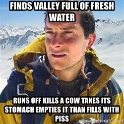Bear Grylls Loneliness - finds valley full of fresh water runs off kills a cow takes its stomach empties it than fills with piss