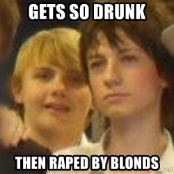 Thoughtful Child - gets so drunk then raped by blonds