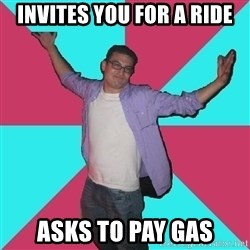 Douchebag Roommate - INvites you for a ride asks to pay gas
