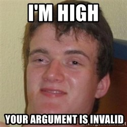 10guy - i'm high  your argument is invalid