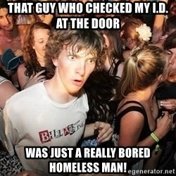 Sudden Realization Ralph - that guy who checked my I.D. at the door was just a really bored homeless man!