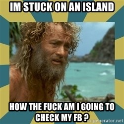 Castaway Hanks - Im stuck on an Island how the fuck am I going to check my FB ?