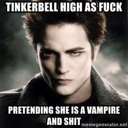 Edward Cullen - tinkerbell high as fuck pretending she is a vampire and shit