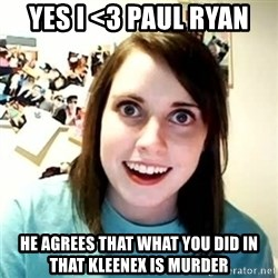 overly attached girl - Yes i <3 Paul ryan He agrees that what you did in that kleenex is murder