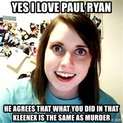 overly attached girl - yes i love paul ryan he agrees that what you did in that kleenex is the same as murder