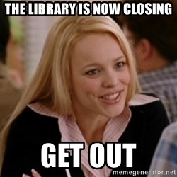 Regina George: Life Ruiner  - The library is now closing get out
