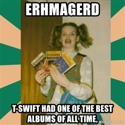 Erhmagerd - ERHMAGERD T-Swift had one of the best albums of all time,
