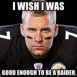 Ben Roethlisberger - I WISH I WAS  GOOD ENOUGH TO BE A RAIDER