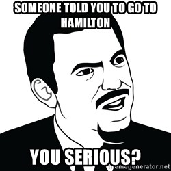 Are you serious face  - Someone told you to go to hamilton you serious?