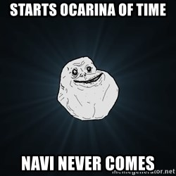 Forever Alone - STARTS OCARINA OF TIME NAVI NEVER COMES