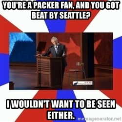 Invisible Obama - You're a Packer Fan, and you got beat By Seattle? I wouldn't want to be seen either.