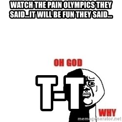 Oh god why - watch the pain olympics they said...it will be fun they said... T-T