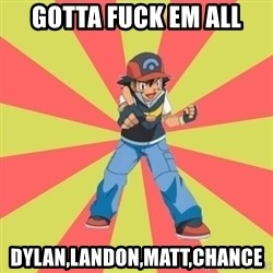 ASH Ketchum - GOTTA FUCK EM ALL DYLAN,LANDON,MATT,CHANCE