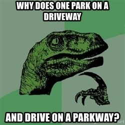 Philosoraptor - why does one park on a driveway and drive on a parkway?