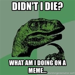 Philosoraptor - DIDN'T I DIE? WHAT AM I DOING ON A MEME...