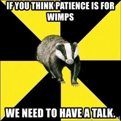 PuffBadger - If you think patience is for wimps we need to have a talk.