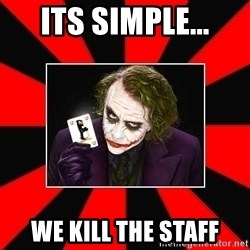 Typical Joker - its simple... we kill the staff
