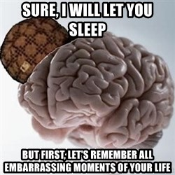 Scumbag Brain - Sure, I will let you sleep But first, let's remember all embarrassing moments of your life