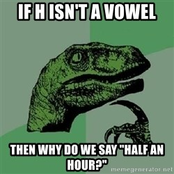 """Philosoraptor - if h isn't a vowel then why do we say """"half an hour?"""""""