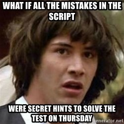 what if meme - what if all the mistakes in the script were secret hints to solve the test on thursday