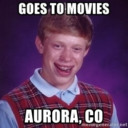 Bad Luck Brian - Goes to movies Aurora, CO