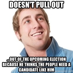 Misunderstood douchebag - Doesn't pull out ...out of the upcoming election because he thinks the people need a candidate like him