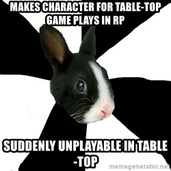 Roleplaying Rabbit - Makes Character for Table-top game PLAYS IN RP suddenly unplayable in table-top