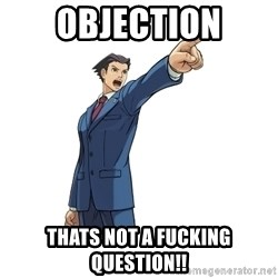OBJECTION - OBJECTION THATS NOT A FUCKING QUESTION!!
