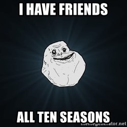 Forever Alone - I have friends all ten seasons