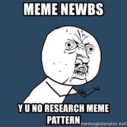 Y U No - Meme newbs y u no research meme pattern