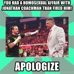 CM Punk Apologize! - you had a homosexual affair with jonathan coachman than fired him! apologize