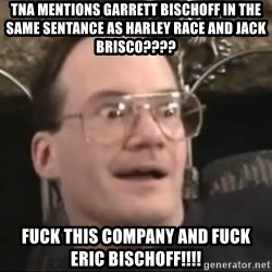 Jim Cornette Face - tna mentions garrett bischoff in the same sentance as harley race and jack brisco???? fuck this company and fuck Eric bischoff!!!!