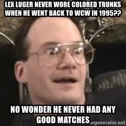 Jim Cornette Face - lex luger never wore colored trunks when he went back to wcw in 1995?? no wonder he never had any good matches
