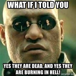 What If I Told You - What if I told you  Yes they are dead, and yes they are burning in hell!