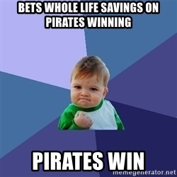 Success Kid - bets whole life savings on pirates winning pirates win