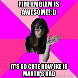 Idiot Nerdgirl - Fire Emblem is awesome! :D It's so cute how Ike is Marth's dad
