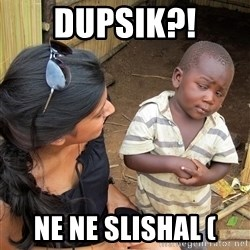 Sceptical third world kid - dupsik?! ne ne slishal (