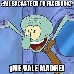 Guess What Squidward - ¿ME SACASTE DE TU FACEBOOK? ¡ME VALE MADRE!