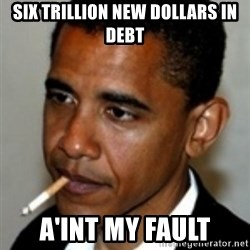 No Bullshit Obama - Six trillion new dollars in debt A'int my fault