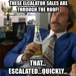 well that escalated quickly  -  these elcalator sales ARE THROUGH THE ROOF! That... Escalated...Quickly...