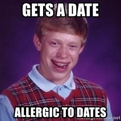 Bad Luck Brian - Gets a date allergic to dates