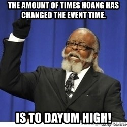 The tolerance is to damn high! - The amount of times Hoang has changed the event time. IS TO DAYUM HIGH!