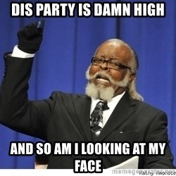 The tolerance is to damn high! - dis party is damn high and so am i looking at my face