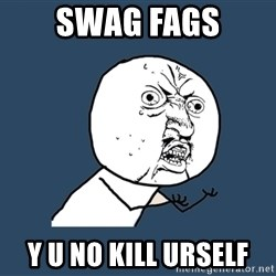 Y U No - swag fags y u no kill urself