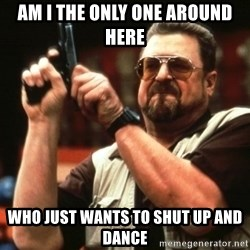 Big Lebowski - AM I THE ONLY ONE AROUND HERE WHO JUST WANTS TO SHUT UP AND DANCE