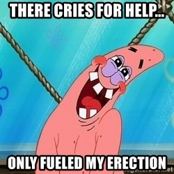 Patrick Starrape - there cries for help... only fueled my erection